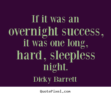 If it was an overnight success, it was one long, hard, sleepless.. Dicky Barrett popular success quotes