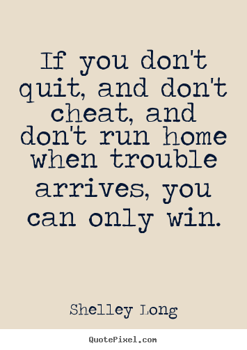 Success quotes - If you don't quit, and don't cheat, and don't run home when trouble..