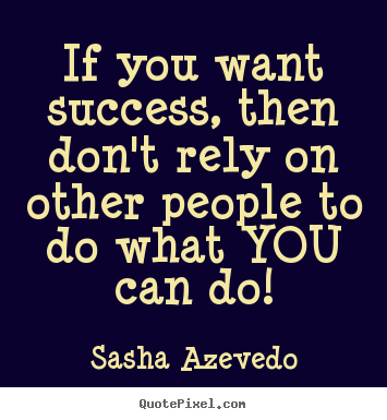 Success quote - If you want success, then don't rely on other people..