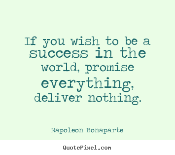 Napoleon Bonaparte picture quotes - If you wish to be a success in the world, promise everything,.. - Success quotes
