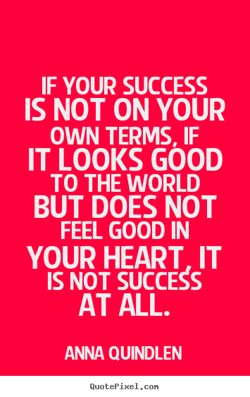 Anna Quindlen picture quotes - If your success is not on your own terms, if it looks good to the world.. - Success quotes