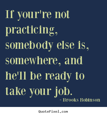 Success quotes - If your're not practicing, somebody else is, somewhere,..