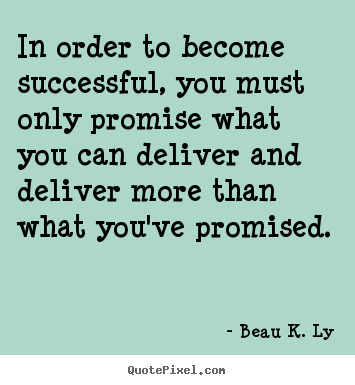 Beau K. Ly picture quotes - In order to become successful, you must only promise what you.. - Success quotes