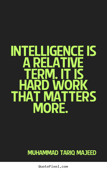Intelligence is a relative term. it is hard work that.. Muhammad Tariq Majeed  success quotes