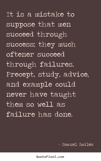 Quote about success - It is a mistake to suppose that men succeed..