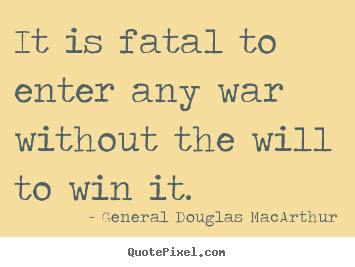 General Douglas MacArthur picture quotes - It is fatal to enter any war without the will.. - Success quote