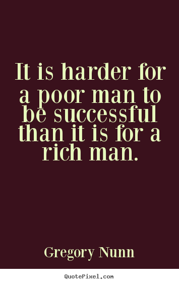Success quote - It is harder for a poor man to be successful than it is..