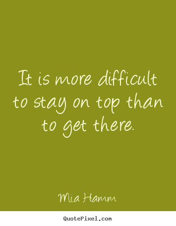 It is more difficult to stay on top than.. Mia Hamm famous success quotes