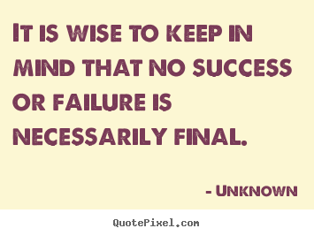 Success sayings - It is wise to keep in mind that no success or failure is necessarily final.