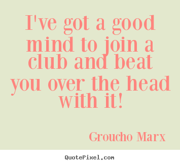 I've got a good mind to join a club and beat you over.. Groucho Marx  success quotes