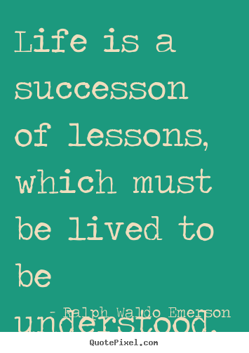 Life is a successon of lessons, which must be lived to be understood. Ralph Waldo Emerson  success quotes