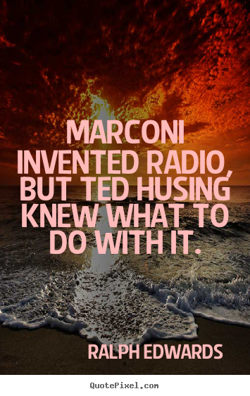 Success quotes - Marconi invented radio, but ted husing knew what to do with it.