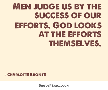 Success quotes - Men judge us by the success of our efforts. god looks..