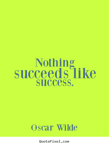 nothing succeeds like success essay Nothing succeeds like success definition at dictionarycom, a free online dictionary with pronunciation, synonyms and translation look it up now.