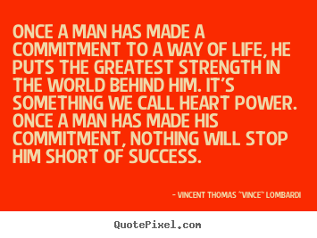 "Once a man has made a commitment to a way of life, he puts the greatest.. Vincent Thomas ""Vince"" Lombardi best success quote"