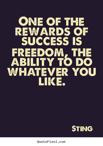 Success quotes - One of the rewards of success is freedom, the ability to do whatever..
