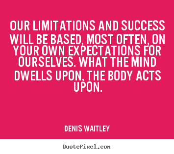 Quotes about success - Our limitations and success will be based,..