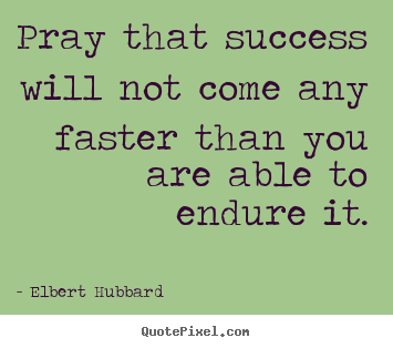 Quotes about success - Pray that success will not come any faster than you are..