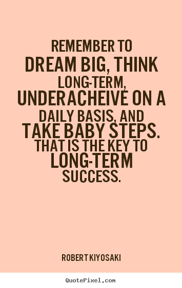 Design picture quotes about success - Remember to dream big, think long-term, underacheive on..