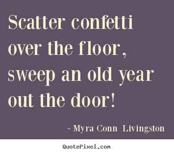 Myra Conn  Livingston picture sayings - Scatter confetti over the floor, sweep an old year.. - Success quotes