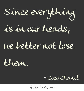 Since everything is in our heads, we better not lose.. Coco Chanel best success quotes