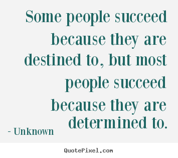Some people succeed because they are destined to, but most people.. Unknown greatest success quote