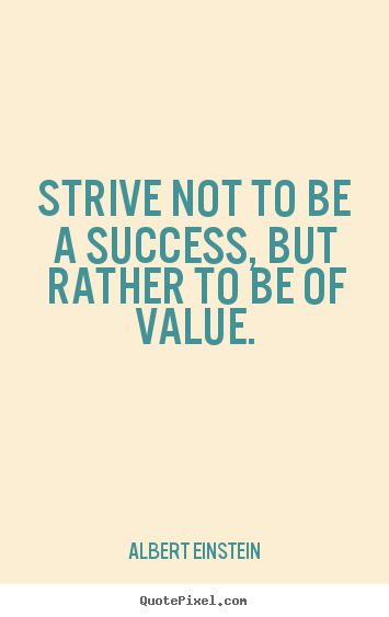 Strive not to be a success, but rather to be of value. Albert Einstein good success quotes