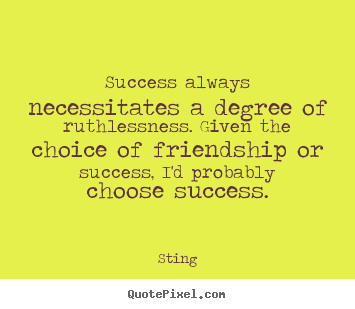 Success quotes - Success always necessitates a degree of ruthlessness...