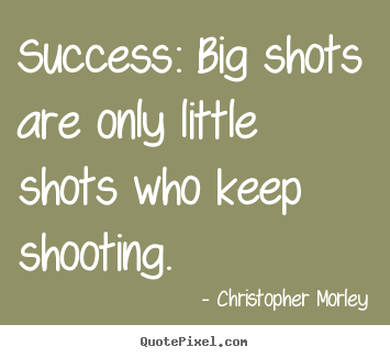 Shooting Quotes Simple Success Big Shots Are Only Little Shots Who.christopher Morley