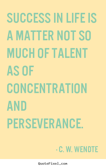 Success in life is a matter not so much of talent as of concentration.. C. W. Wendte  success quotes