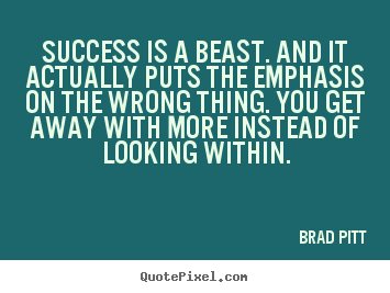 Success is a beast. and it actually puts.. Brad Pitt  success quote
