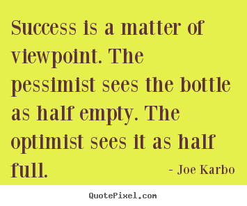 Success is a matter of viewpoint. the pessimist.. Joe Karbo famous success quote