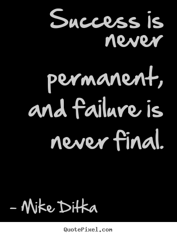 Success is never permanent, and failure is never final. Mike Ditka top success quote