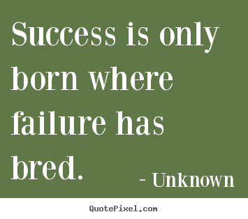 Quote about success - Success is only born where failure has bred.
