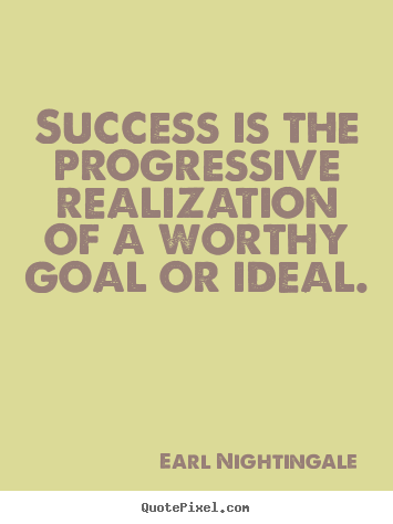 Success is the progressive realization of.. Earl Nightingale  success quotes