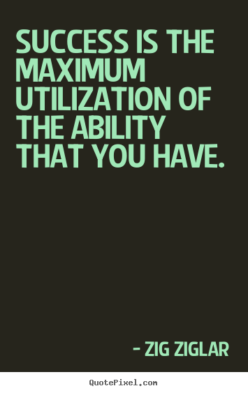 Success is the maximum utilization of the ability that you have. Zig Ziglar  success quotes