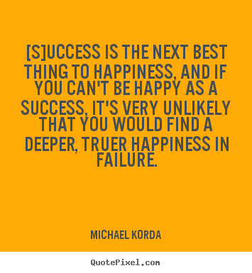 [s]uccess is the next best thing to happiness, and if you can't.. Michael Korda popular success quotes