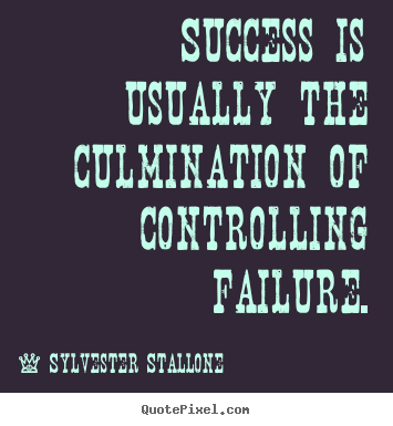Sylvester Stallone picture quotes - Success is usually the culmination of controlling failure. - Success sayings