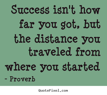 Success sayings - Success isn't how far you got, but the distance..