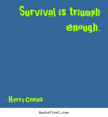 Crews picture quotes Survival is triumph enough Success quote