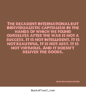John Maynard Keynes picture quotes - The decadent international but individualistic capitalism.. - Success quotes