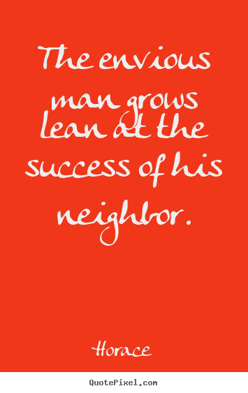 Quotes about success - The envious man grows lean at the success of his neighbor.