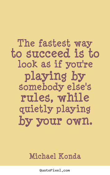 The fastest way to succeed is to look as if.. Michael Konda famous success quotes