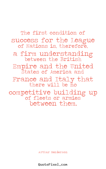 The first condition of success for the league of nations.. Arthur Henderson famous success quote