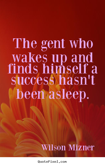 Design custom picture quotes about success - The gent who wakes up and finds himself a success hasn't..