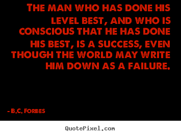 The man who has done his level best, and who is conscious.. B.C. Forbes top success quotes
