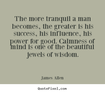 Customize picture quotes about success - The more tranquil a man becomes, the greater is his success, his..