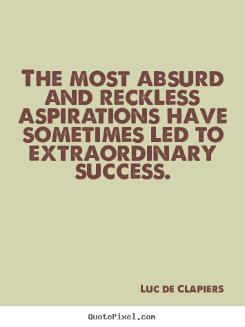The most absurd and reckless aspirations.. Luc De Clapiers  success quote