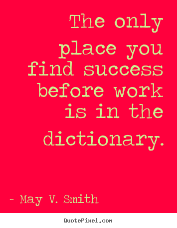 Design custom picture quotes about success - The only place you find success before work is in the dictionary.