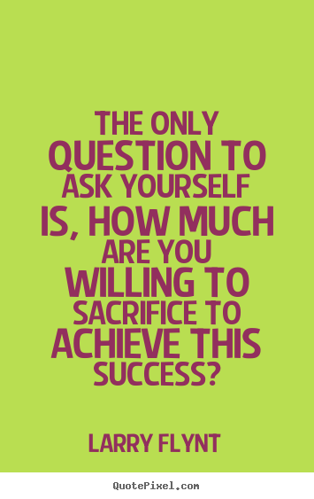 The only question to ask yourself is, how much are you.. Larry Flynt great success quote